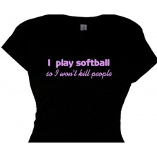 i play softball  so i wont kill people - Sportswear Tees